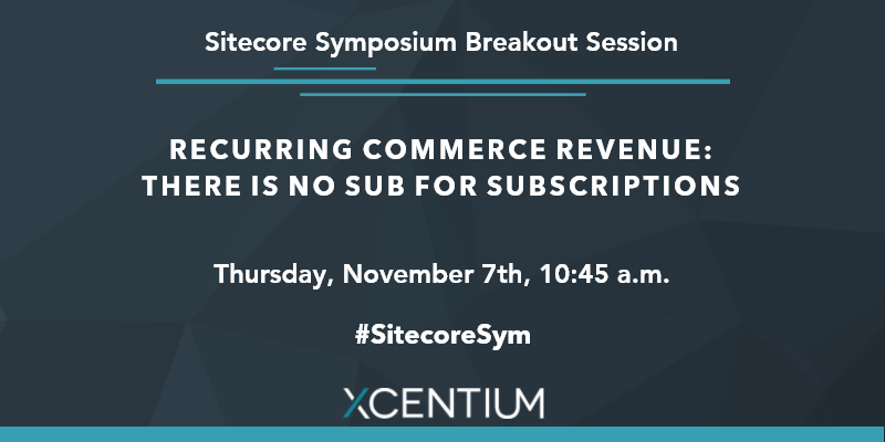 Join XCentium for Recurring Commerce Revenue: There is no sub for subscriptions at Sitecore Symposium.